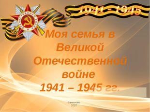 Моя семья в Великой Отечественной войне 1941 – 1945 гг. Банниково 2015