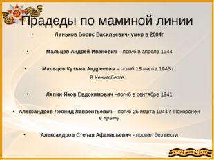 Прадеды по маминой линии Линьков Борис Васильевич- умер в 2004г  Мальцев Анд
