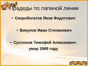 Прадеды по папиной линии Скоробогатов Яков Федотович Викулов Иван Степанович