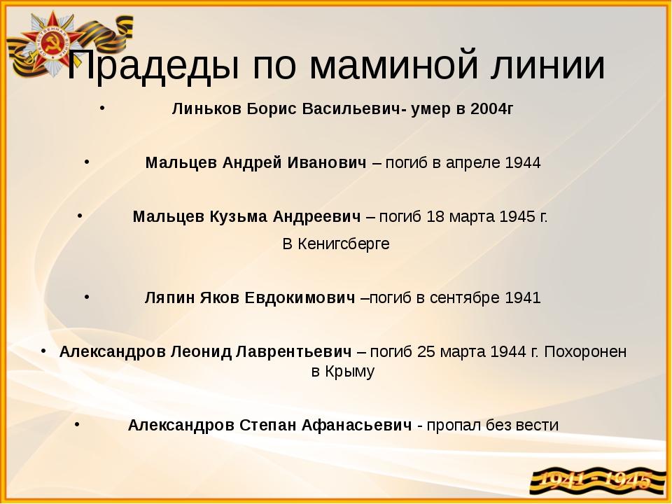 Прадеды по маминой линии Линьков Борис Васильевич- умер в 2004г  Мальцев Анд...