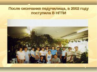 После окончания педучилища, в 2002 году поступила В НГПИ