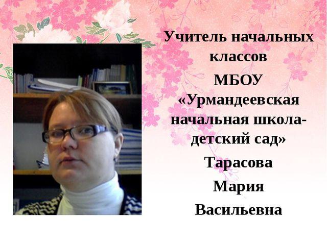 Учитель начальных классов МБОУ «Урмандеевская начальная школа- детский сад»...