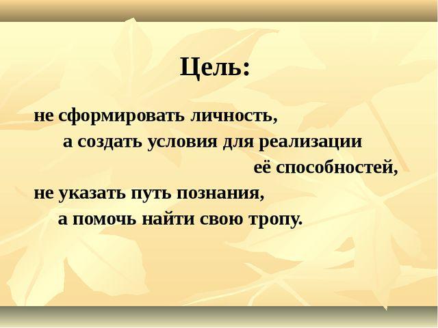 Цель: не сформировать личность, а создать условия для реализации её способнос...