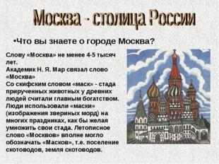 Что вы знаете о городе Москва? Слову «Москва» не менее 4-5 тысяч лет. Академи
