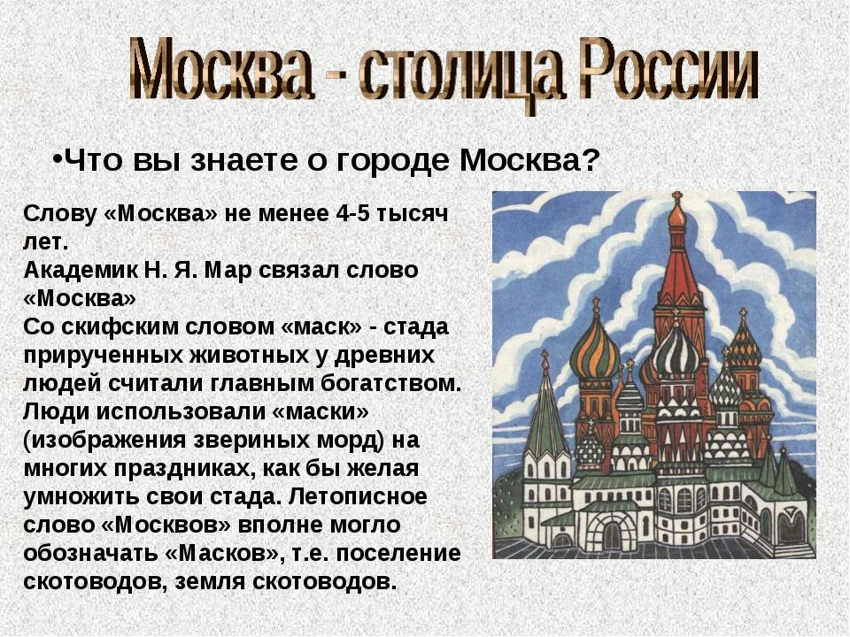 Что вы знаете о городе Москва? Слову «Москва» не менее 4-5 тысяч лет. Академи...