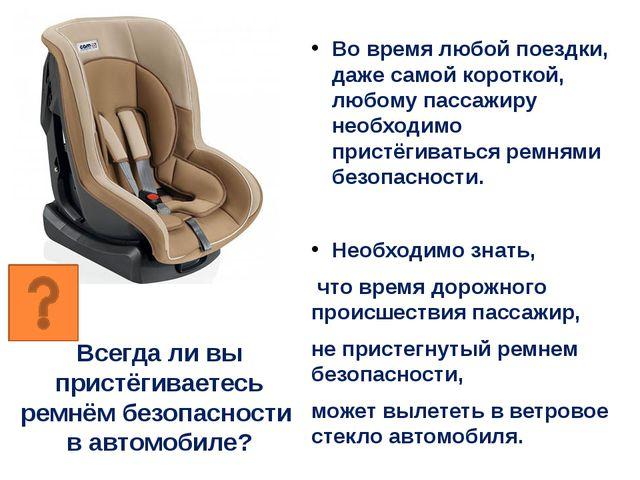 Всегда ли вы пристёгиваетесь ремнём безопасности в автомобиле? Во время любой...