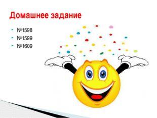 №1598 №1599 №1609 Домашнее задание