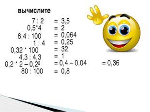 вычислите 7 : 2 = 3,5 0,5*4 = 2 6,4 : 100 = 0,064 1 : 4 = 0,25 0,32 * 100 = 3