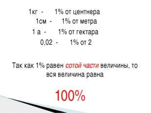 1кг - 1% от центнера 1см - 1% от метра 1 а - 1% от гектара 0,02 - 1% от 2 Так