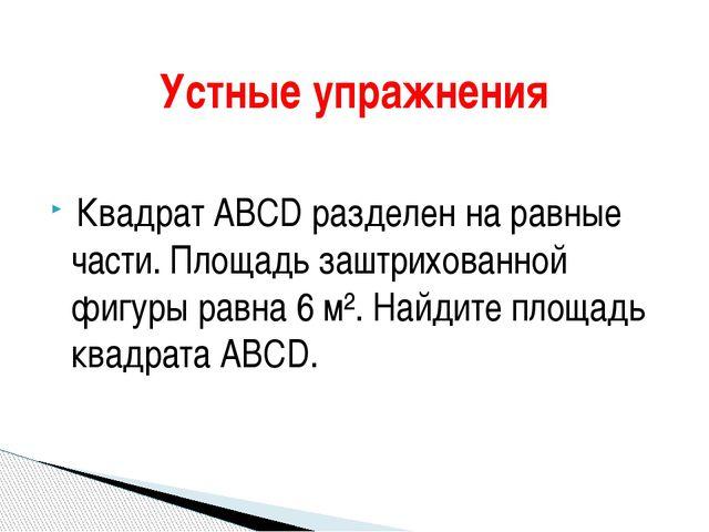 Квадрат ABCD разделен на равные части. Площадь заштрихованной фигуры равна 6...