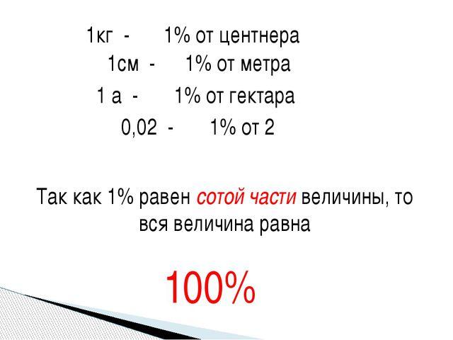 1кг - 1% от центнера 1см - 1% от метра 1 а - 1% от гектара 0,02 - 1% от 2 Так...