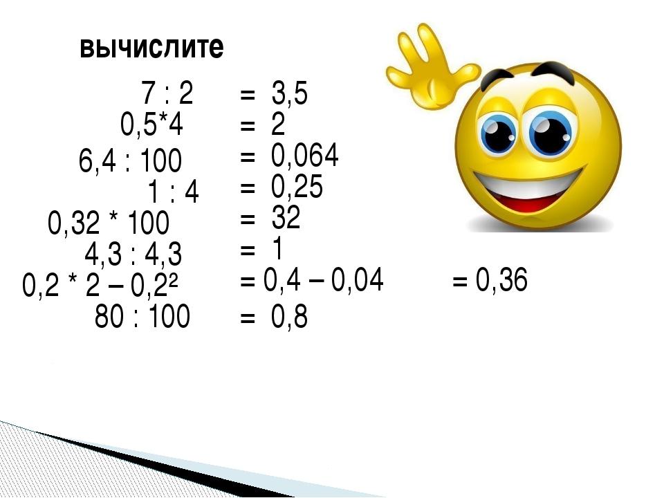 вычислите 7 : 2 = 3,5 0,5*4 = 2 6,4 : 100 = 0,064 1 : 4 = 0,25 0,32 * 100 = 3...