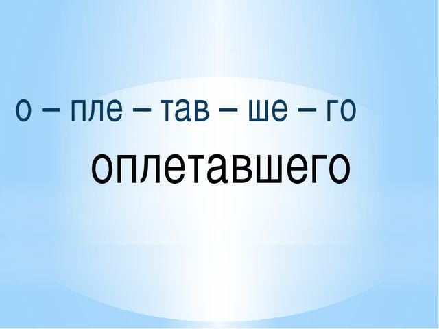 о – пле – тав – ше – го оплетавшего
