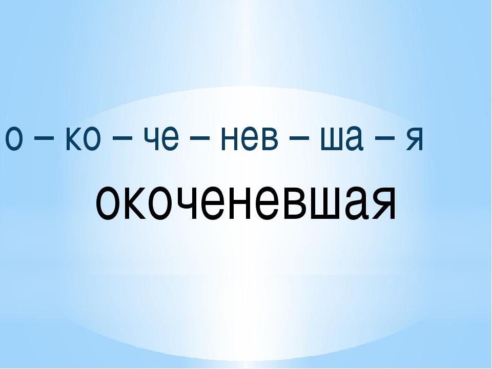 о – ко – че – нев – ша – я окоченевшая