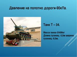 Давление на полотно дороги-90кПа. Танк Т – 34. Масса танка-31400кг Длина гусе
