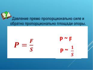 Давление прямо пропорционально силе и обратно пропорционально площади опоры.