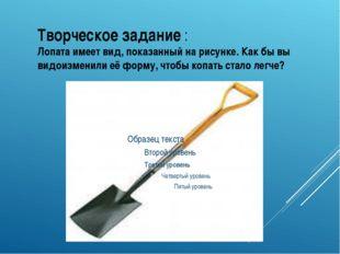 Творческое задание : Лопата имеет вид, показанный на рисунке. Как бы вы видои