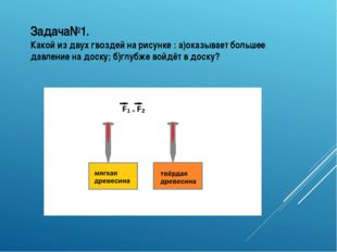 Задача№1. Какой из двух гвоздей на рисунке : а)оказывает большее давление на