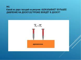 №2. Какой из двух гвоздей на рисунке: А)ОКАЗЫВАЕТ БОЛЬШЕЕ ДАВЛЕНИЕ НА ДОСКУ;Б