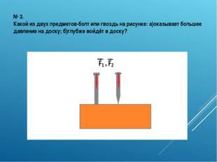 № 3. Какой из двух предметов-болт или гвоздь на рисунке: а)оказывает большее