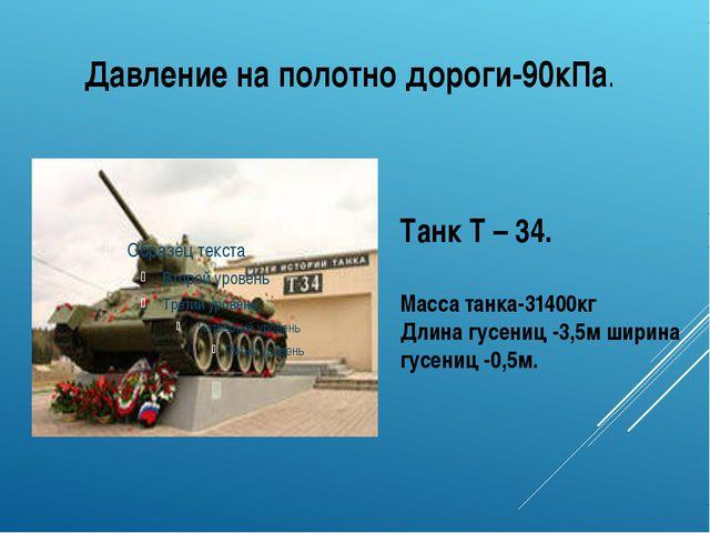 Давление на полотно дороги-90кПа. Танк Т – 34. Масса танка-31400кг Длина гусе...