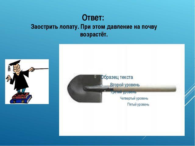 Ответ: Заострить лопату. При этом давление на почву возрастёт.