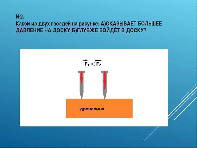 №2. Какой из двух гвоздей на рисунке: А)ОКАЗЫВАЕТ БОЛЬШЕЕ ДАВЛЕНИЕ НА ДОСКУ;Б...