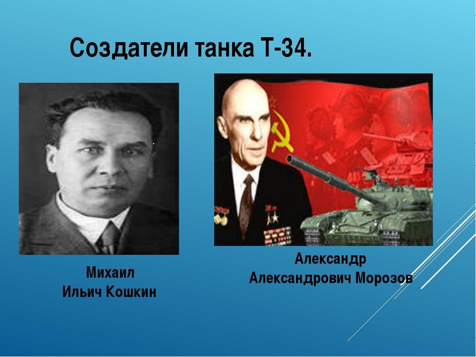 Создатели танка Т-34. . Михаил Ильич Кошкин Александр Александрович Морозов