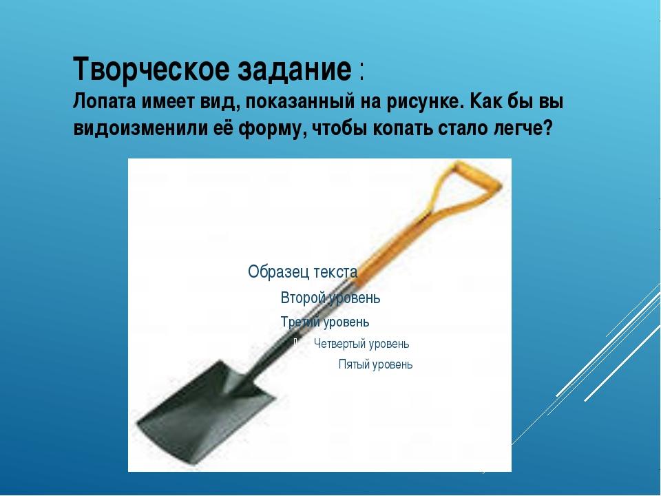 Творческое задание : Лопата имеет вид, показанный на рисунке. Как бы вы видои...