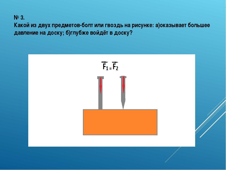 № 3. Какой из двух предметов-болт или гвоздь на рисунке: а)оказывает большее...