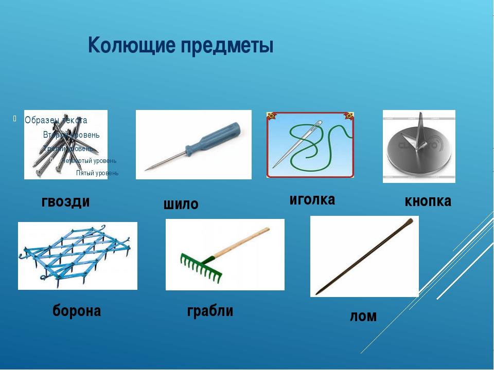 Колющие предметы гвозди шило иголка кнопка борона грабли лом