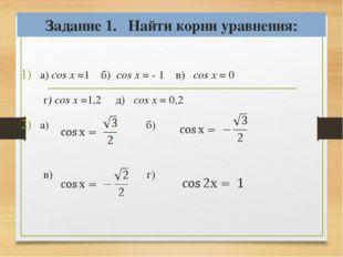 Задание 1. Найти корни уравнения: a) cos x =1 б) cos x = - 1 в) cos x = 0 г)