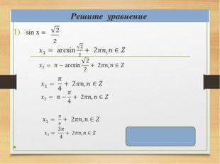 Решите уравнение sin х = , , x = ( -1)k + πk, k ϵ Z .