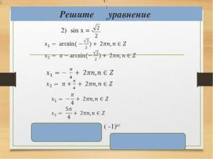 Решите уравнение 2) sin х = - x = ( -1)k+1 ; , , ; x = ( -1)k ( - ( - + πk, k