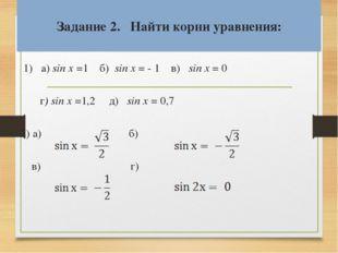 Задание 2. Найти корни уравнения:  1) a) sin x =1 б) sin x = - 1 в) sin x =
