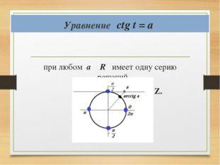 Уравнение ctg t = a при любом а ϵ R имеет одну серию решений х = аrcctg a + π