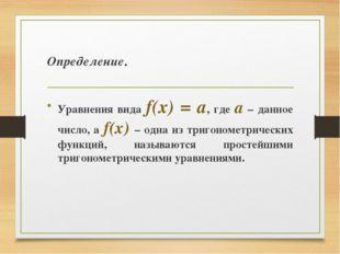 Определение. Уравнения вида f(x) = а, где а – данное число, а f(x) – одна из