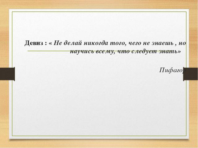 Девиз : « Не делай никогда того, чего не знаешь , но научись всему, что следу...