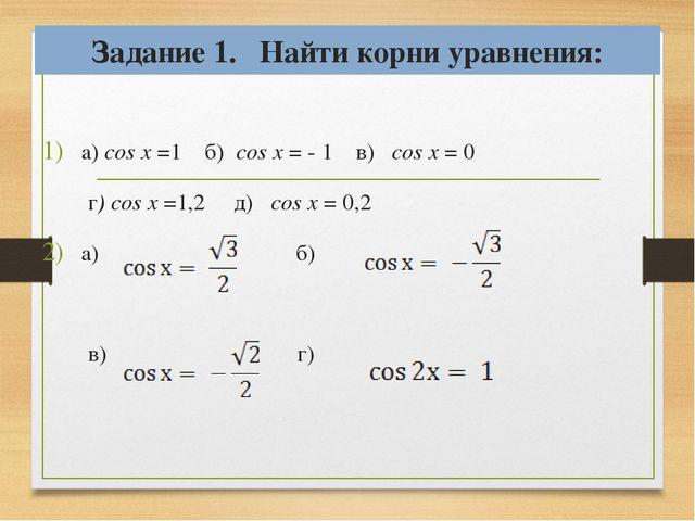 Задание 1. Найти корни уравнения: a) cos x =1 б) cos x = - 1 в) cos x = 0 г)...