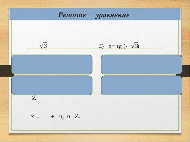 Решите уравнение 1) x= tg х = аrctg + πn, nϵ Z. x = + πn, nϵ Z. 2) x= tg (- )...