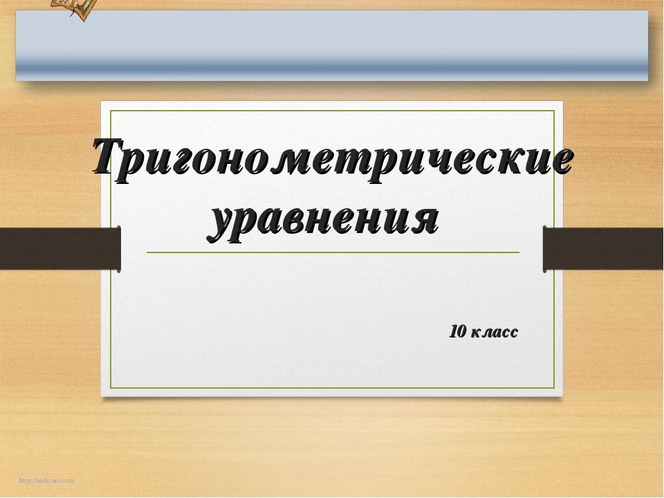 Тригонометрические уравнения 10 класс http://aida.ucoz.ru