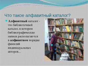 Что такое алфавитный каталог? Алфавитныйкаталог - этобиблиотечный каталог,