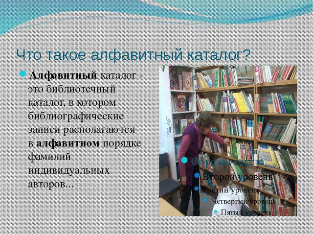 Что такое алфавитный каталог? Алфавитныйкаталог - этобиблиотечный каталог,...