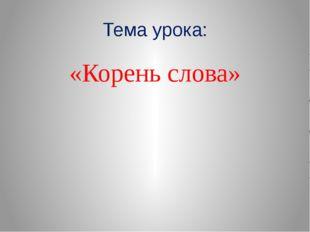 Тема урока: «Корень слова»