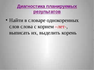 Диагностика планируемых результатов Найти в словаре однокоренных слов слова с