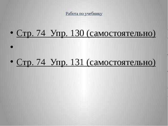 Работа по учебнику  Стр. 74 Упр. 130 (самостоятельно)  Стр. 74 Упр. 131 (с...