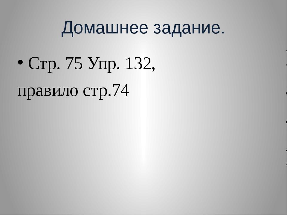 Домашнее задание. Стр. 75 Упр. 132, правило стр.74
