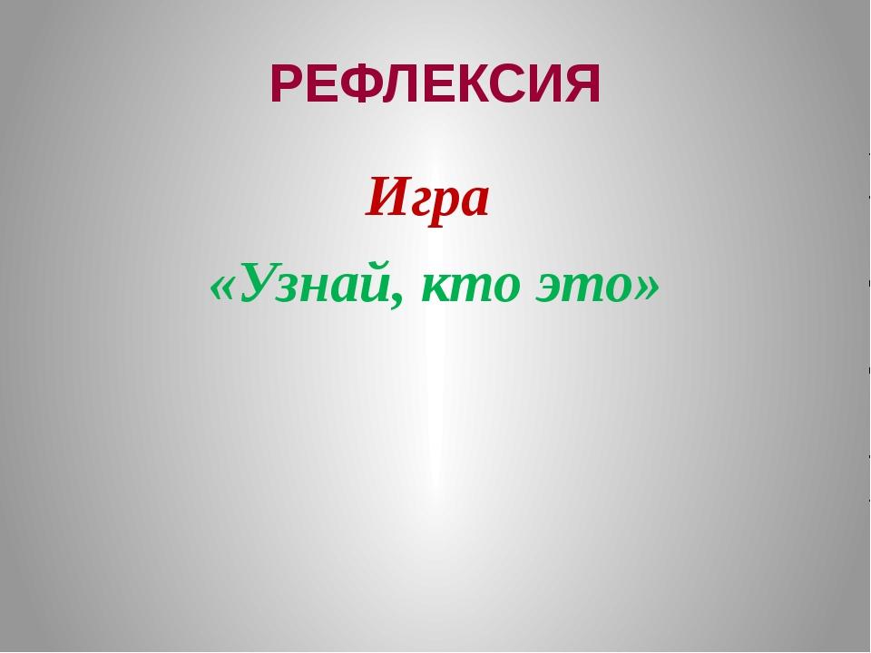 РЕФЛЕКСИЯ Игра «Узнай, кто это»