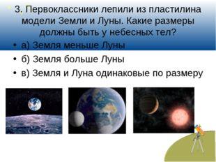 3. Первоклассники лепили из пластилина модели Земли и Луны. Какие размеры дол