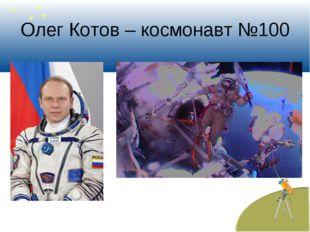 Олег Котов – космонавт №100
